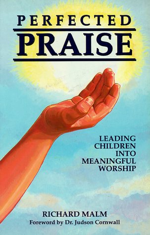 Perfected Praise Leading Children into Meaningful Worship: Richard Malm