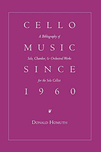 Cello Music Since 1960: A Bibliography of Solo, Chamber & Orchestral Works for Solo Cellist: ...
