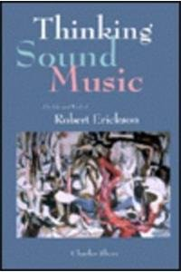 Thinking Sound Music: The Life and Works of Robert Erickson (Paperback): Charles Shere, John ...