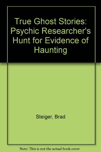 True Ghost Stories: A Psychic Research Hunts for Evidence of Hauntings: Steiger, Brad
