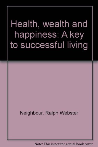 Health, wealth and happiness: A key to successful living: Sr., Ralph W. Neighbour