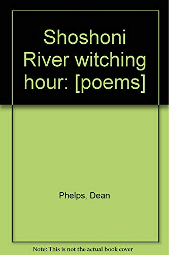 Shoshoni River witching hour: [poems]: Phelps, Dean