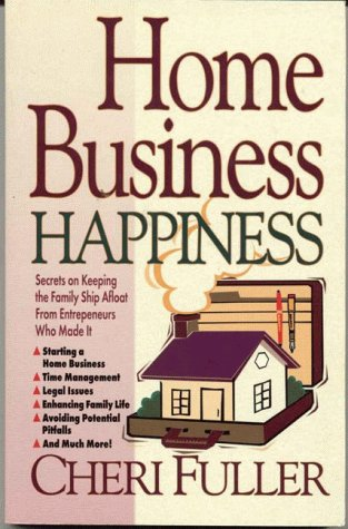Home Business Happiness: Secrets on Keeping the Family Ship Afloat--From Entrepreneurs Who Made It (9780914984702) by Cheri Fuller