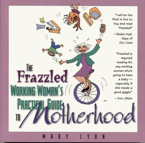 The Frazzled Working Woman's Guide To Practical Motherhood: Lyon, Mary