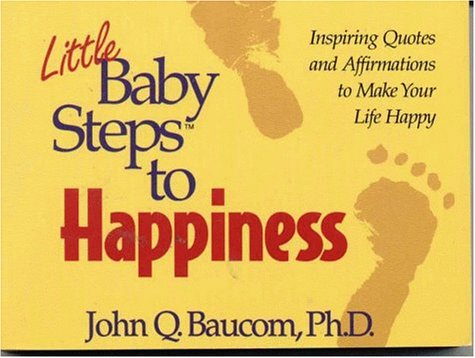 Little Baby Steps to Happiness: Inspiring Quotes and Affirmations to Make Your Life Happy (091498487X) by John Q. Baucom