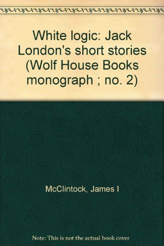 9780915046232: White logic: Jack London's short stories (Wolf House Books monograph ; no. 2)