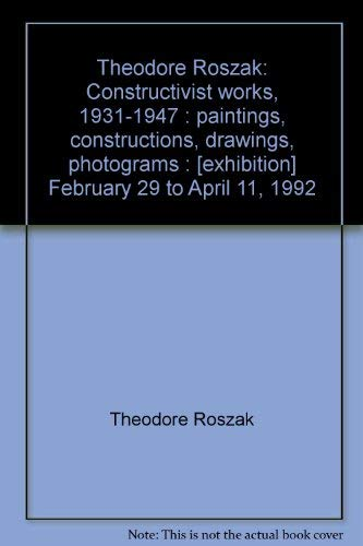 Theodore Roszak: Constructivist works, 1931-1947 : paintings, constructions, drawings, photograms : [exhibition] February 29 to April 11, 1992 (9780915057443) by Theodore Roszak; Douglas Dreishpoon