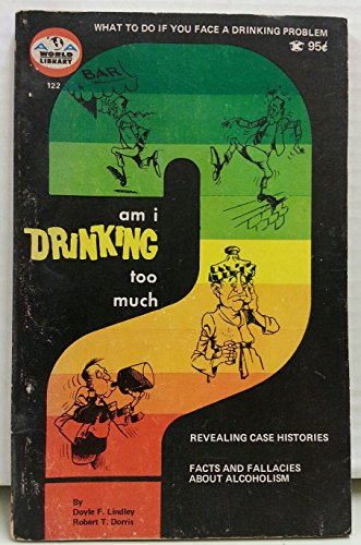 AM I DRINKING TOO MUCH? *: LINDLEY, Doyle F; DORRIS, Robert T.