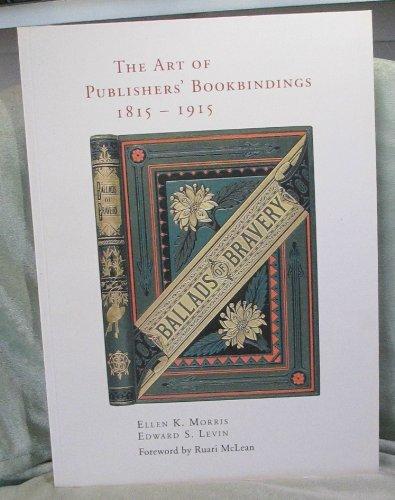 The Art of Publishers' Bookbindings, 1815-1915: Morris, Ellen K., Levin, Edward S.
