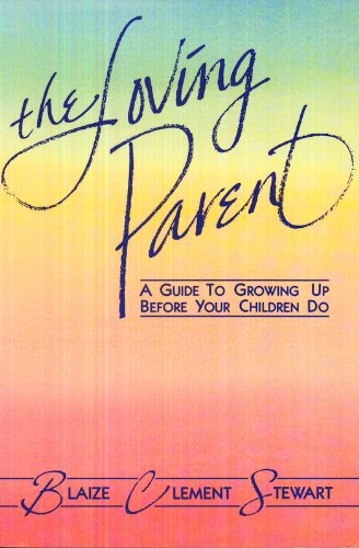 The Loving Parent: A Guide to Growing Up Before Your Children Do: Blaize Clement Stewart