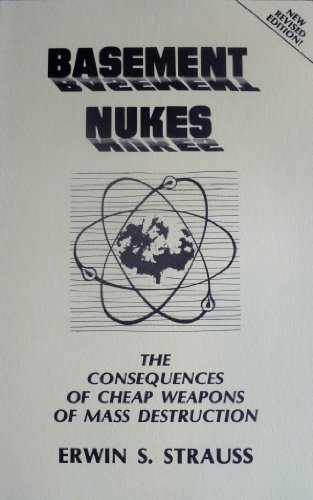 Basement Nukes: The Consequences of Cheap Weapons of Mass Destruction, New Revised Edition: Erwin S...