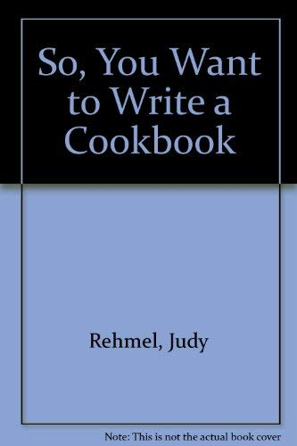 So, You Want to Write a Cookbook: Rehmel, Judy