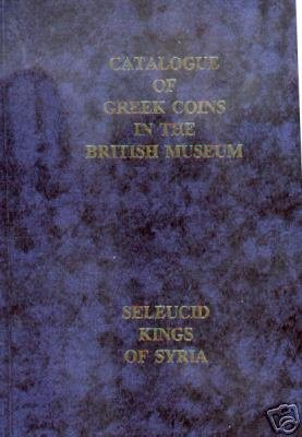 A CATALOGUE OF THE GREEK COINS IN THE BRITISH MUSEUM: THE SELEUCID KINGS OF SYRIA: Gardner, Percy ;...
