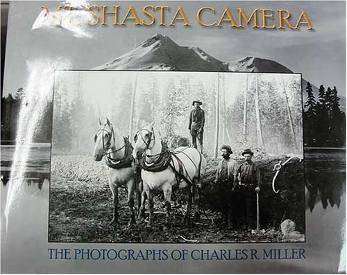 Mt. Shasta Camera : The Photgraphs of Charles Richard Miller: Bonnett, Wayne