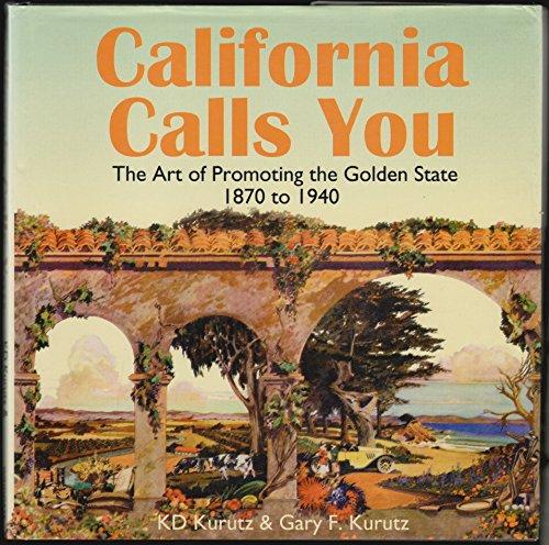 California Calls You: The Art of Promoting the Golden State 1870 to 1940: K D Kurutz; Gary F. Kurtz