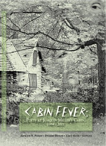 Cabin Fever: Poets at Joaquin Miller's Cabin, 1984-2001: Dwaine Rieves, Gary Stein, Jacklyn W....