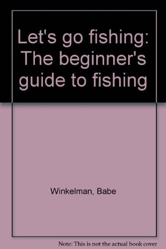 Let's go fishing: The beginner's guide to fishing (0915405202) by Babe Winkelman
