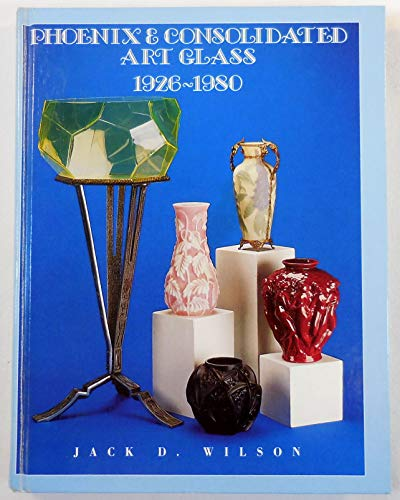 Phoenix and Consolidated Art Glass: 1926-1980: Jack D. Wilson