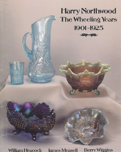 Harry Northwood: The Wheeling Years, 1901-1925 [with 4 Page 1992-93 Value Guide]: Heacock, William,...