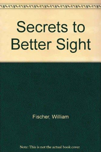 Secrets to Better Sight: Fischer, William