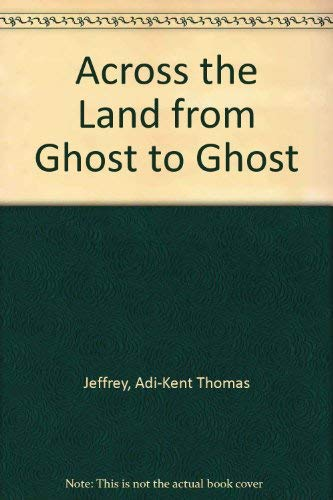 Across the Land from Ghost to Ghost: Adi-Kent Thomas Jeffrey