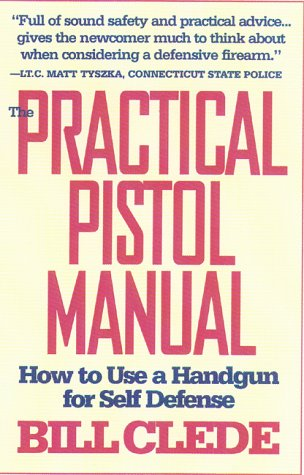 The Practical Pistol Manual: How to Use a Handgun for Self-Defense: Bill Clede