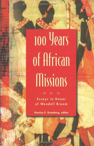 100 Years of African Missions - Essays in Honor of Wendell Broom: Stanley Granberg, Editor