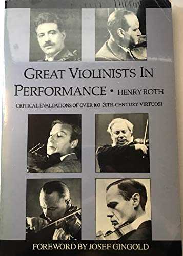 Great Violinists in Performance: Critical Evaluations of over 100 Twentieth-Century Virtuosi: Roth,...