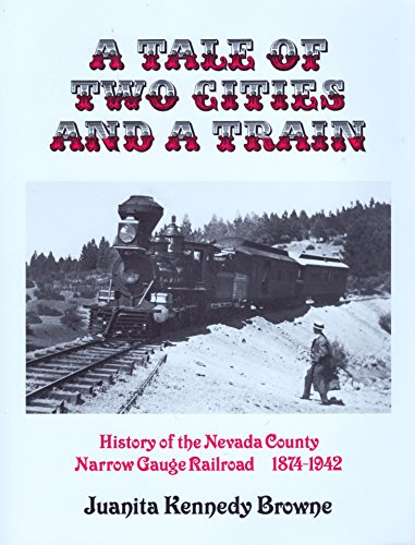 A Tale of Two Cities & a Train: History of the Nevada County Narrow Gauge Railroad 1874-1942: ...