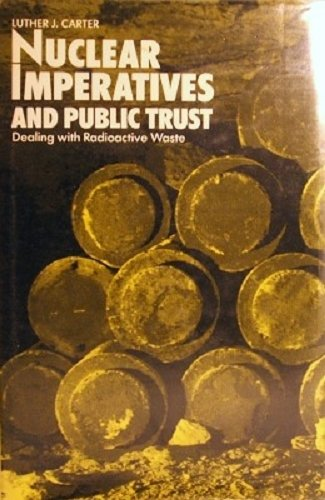 Nuclear Imperatives and Public Trust: Dealing with Radioactive Waste: Carter, Luther J.