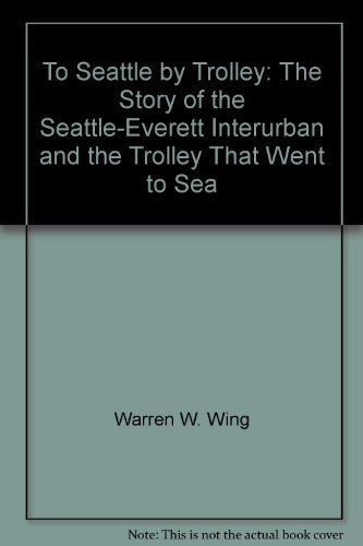 To Seattle by Trolley: The Story of the Seattle-Everett Interurban and the Trolley That Went to Sea...