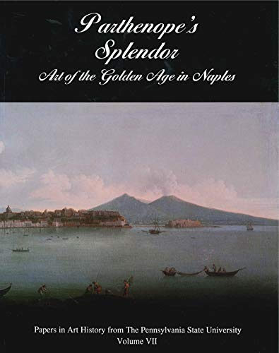 Parthenope's Splendor: Art of the Golden Age in Naples (Papers in Art History from the ...