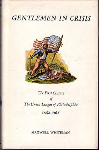 Gentlemen in Crisis the First Century of the Union League of Philadelphia, 1862-1962: Whiteman, ...