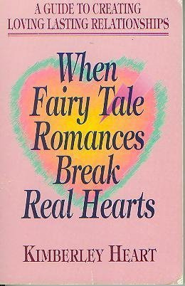 When Fairy Tale Romances Break Real Hearts: A Guide to Creating Loving Lasting Relationships: Heart...