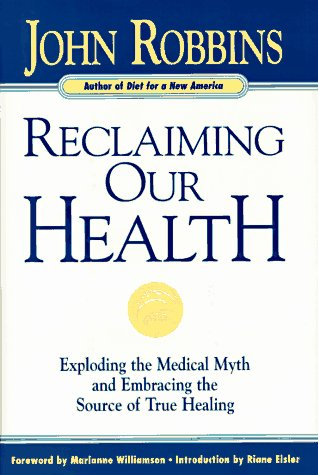 Reclaiming Our Health: Exploding the Medical Myth and Embracing the Source of True Healing: Robbins...