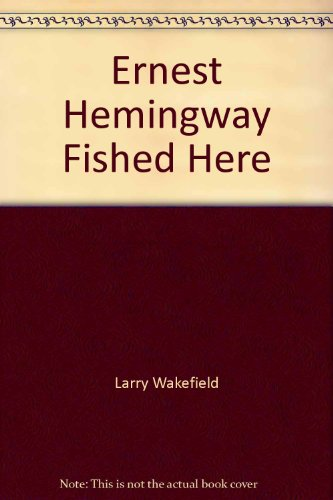 Ernest Hemingway Fished Here: And Other True North Tales