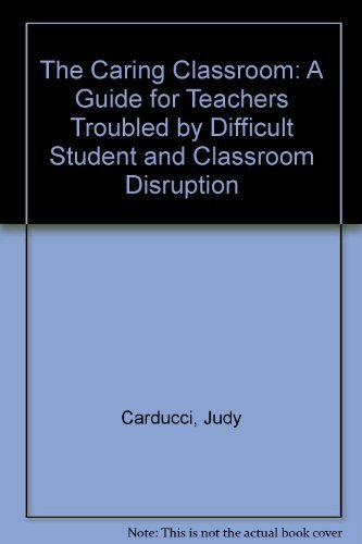 The Caring Classroom: A Guide for Teachers Troubled by Difficult Student and Classroom Disruption: ...