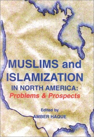MUSLIMS AND ISLAMIZATION IN NORTH AMERICA: PROBLEMS AND PROSPECTS: Haque, Amber
