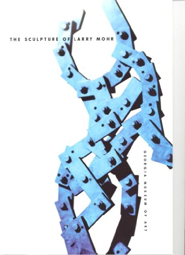 The Sculpture of Larry Mohr: Larry Mohr; William U. Eiland; Lowery Stokes Sims; Corporate ...