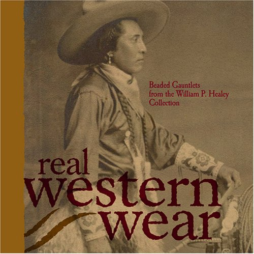 Real Western Wear: Beaded Gauntlets From the William P. Healey Collection: Laufer, Marilyn and ...