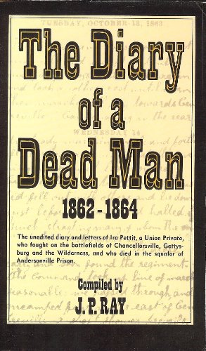 9780915992027: The Diary of a Dead Man, 1862-1864: The Unedited Diary and Letters of Ira Pettit, a Union Private, Who Fought on the Battlefields of Chancellorsville, ... Died in the Squalor of Andersonville Prison