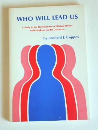 Who will lead us: A study in the development of Biblical offices, with emphasis on the diaconate: ...