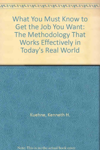 What You Must Know to Get the Job You Want: The Methodology That Works Effectively in Today's ...