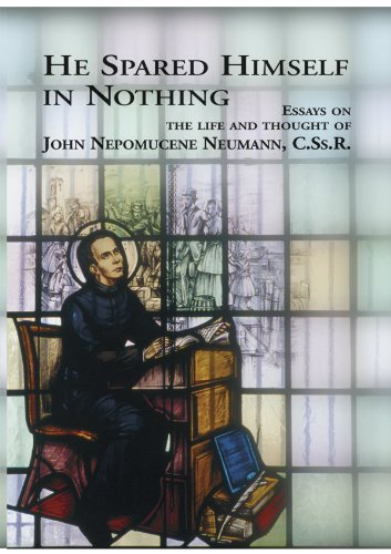 He Spared Himself Nothing: Essays on the Life and Thought of St. John Nepomucene Neuman, C.S.s.R.: ...