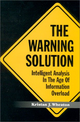 The Warning Solution : Intelligent Analysis in the Age of Information Overload: Wheaton, Kristan J.