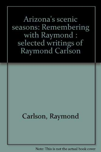 Arizona's Scenic Seasons: Remembering with Raymond Selected Writings of Raymond Carlson: ...