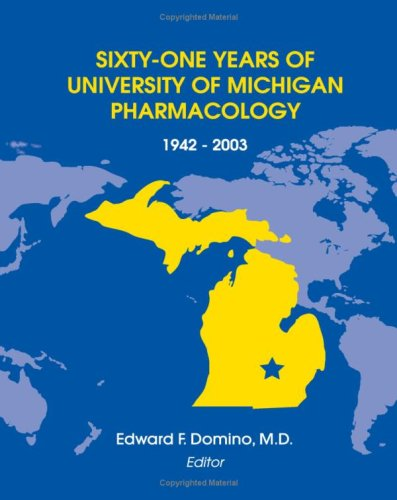 61 Years of University of Michigan Pharmacology, 1942-2003, by Domino: Domino, Edward F.