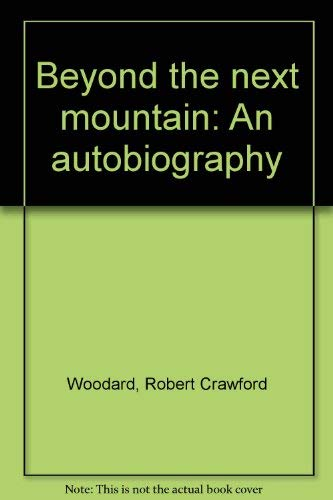Beyond the Next Mountain: An autobiography By: Robert Crawford Woodard: Robert Crawford Woodard