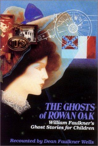 THE GHOSTS OF ROWAN OAK; WILLIAM FAULKNER'S: Wells, Dean Faulkner,