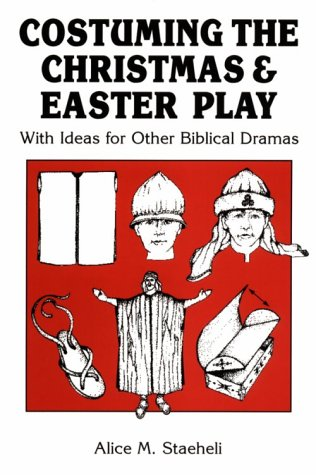 Costuming the Christmas & [and] Easter Play: With Ideas for Other Biblical Dramas